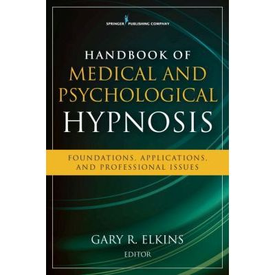 Handbook of Medical and Psychological Hypnosis Foundations, Applications, and Professional Issues